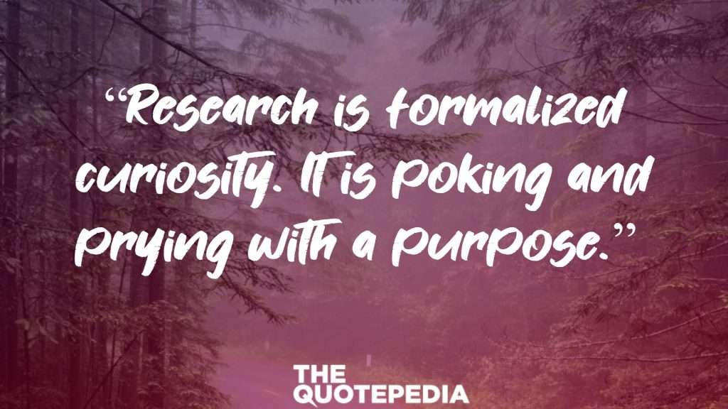 """Research is formalized curiosity. It is poking and prying with a purpose."""