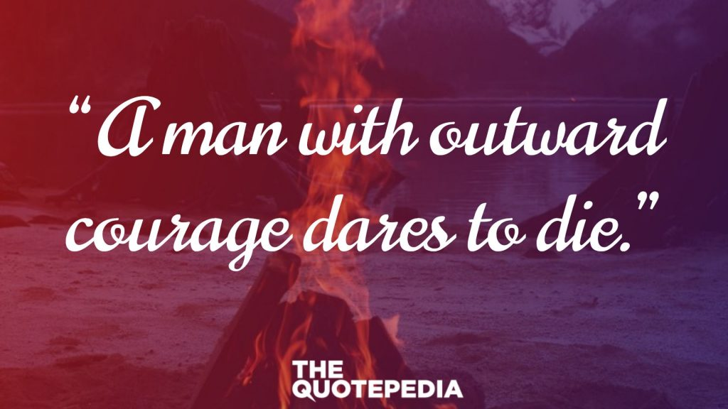 """A man with outward courage dares to die."""