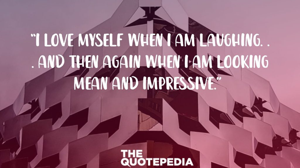 """I love myself when I am laughing. . . and then again when I am looking mean and impressive."""