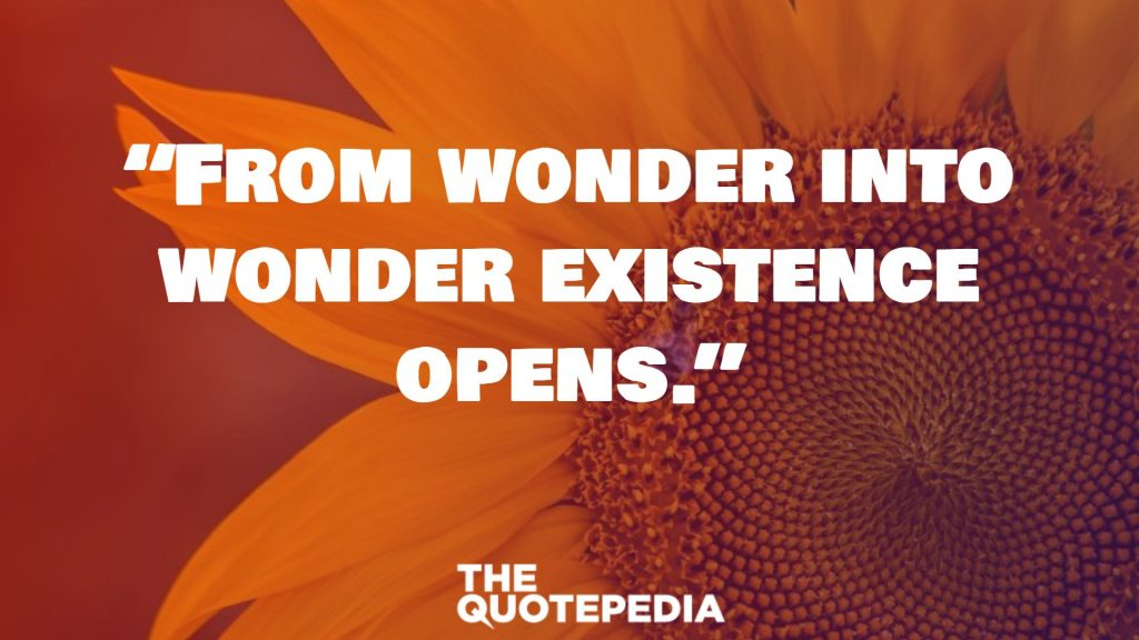 """""""From wonder into wonder existence opens."""""""
