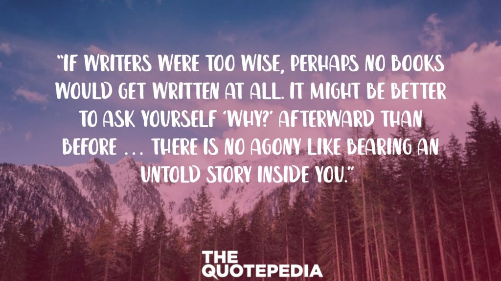 """If writers were too wise, perhaps no books would get written at all. It might be better to ask yourself 'Why?' afterward than before … There is no agony like bearing an untold story inside you."""