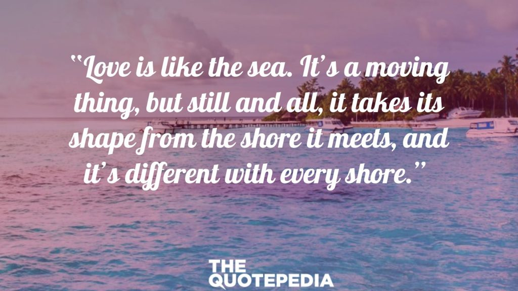 """Love is like the sea. It's a moving thing, but still and all, it takes its shape from the shore it meets, and it's different with every shore."""