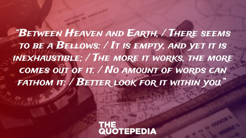 """""""Between Heaven and Earth, / There seems to be a Bellows: / It is empty, and yet it is inexhaustible; / The more it works, the more comes out of it. / No amount of words can fathom it: / Better look for it within you."""""""