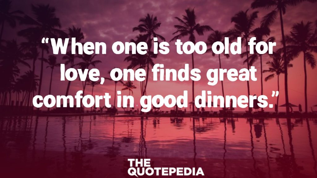 """When one is too old for love, one finds great comfort in good dinners."""